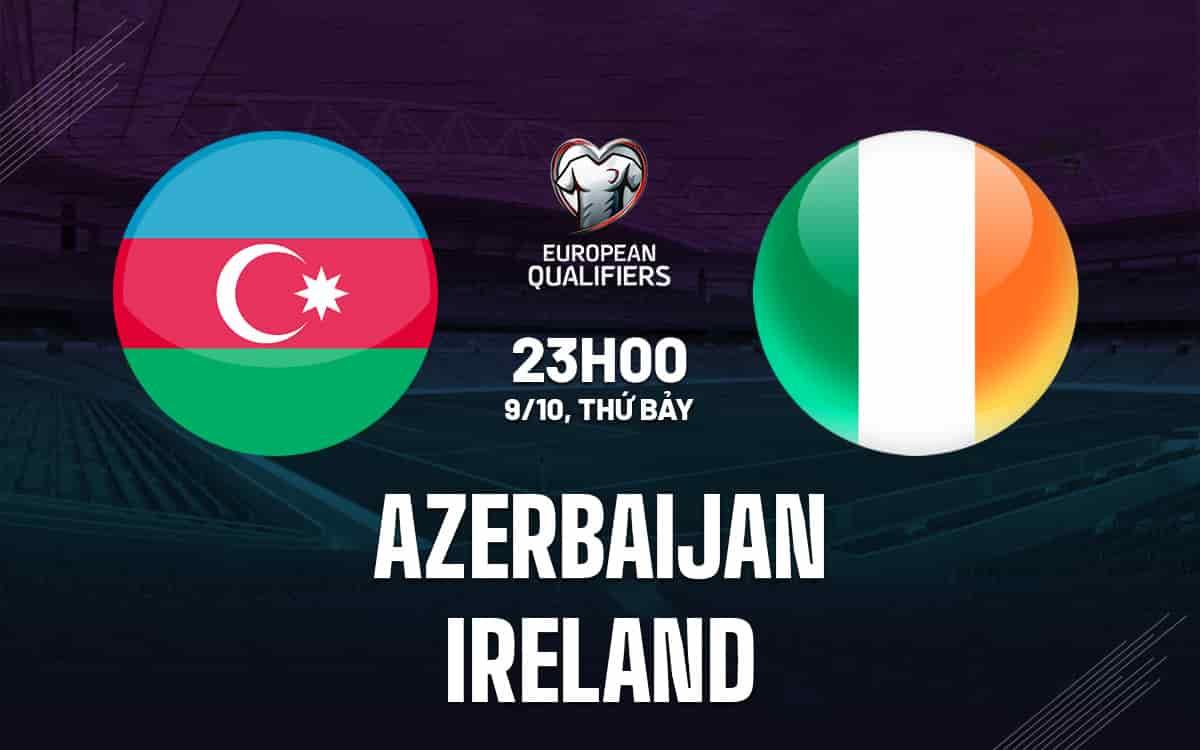 Nhận định bóng đá Azerbaijan vs Ireland ngày 09/10